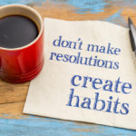 Creating Habits - Don't Make Resolutions, Create Habits